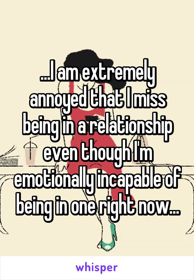 ...I am extremely annoyed that I miss being in a relationship even though I'm emotionally incapable of being in one right now...