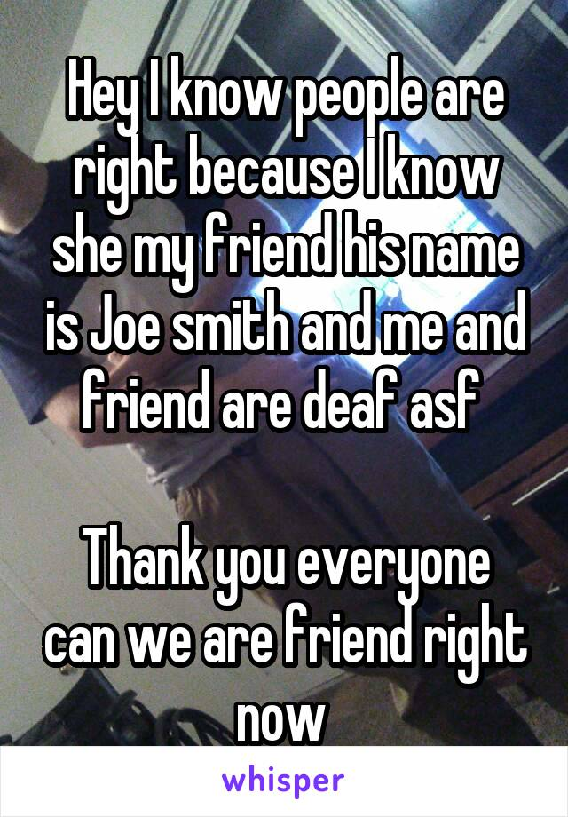 Hey I know people are right because I know she my friend his name is Joe smith and me and friend are deaf asf   Thank you everyone can we are friend right now