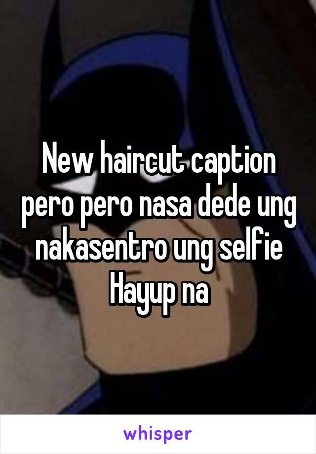 New haircut caption pero pero nasa dede ung nakasentro ung selfie Hayup na