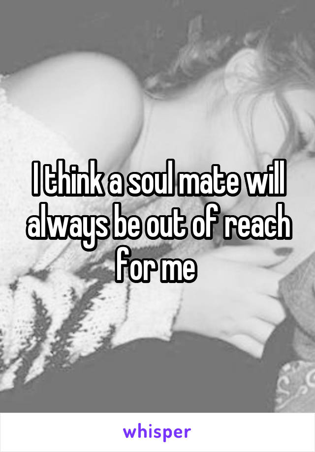 I think a soul mate will always be out of reach for me
