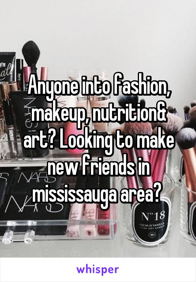 Anyone into fashion, makeup, nutrition& art? Looking to make new friends in mississauga area?