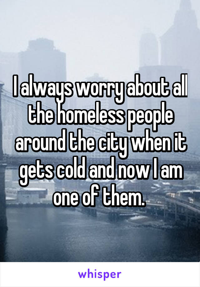 I always worry about all the homeless people around the city when it gets cold and now I am one of them.