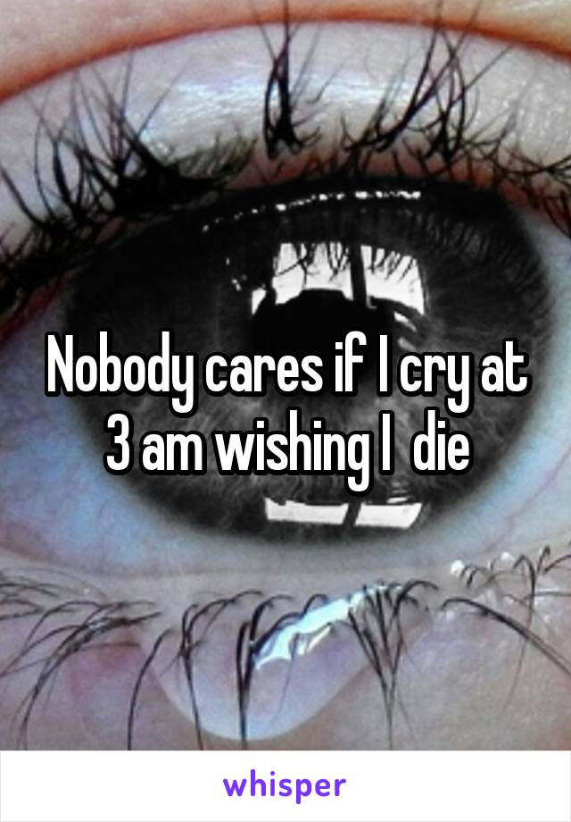 Nobody cares if I cry at 3 am wishing I  die