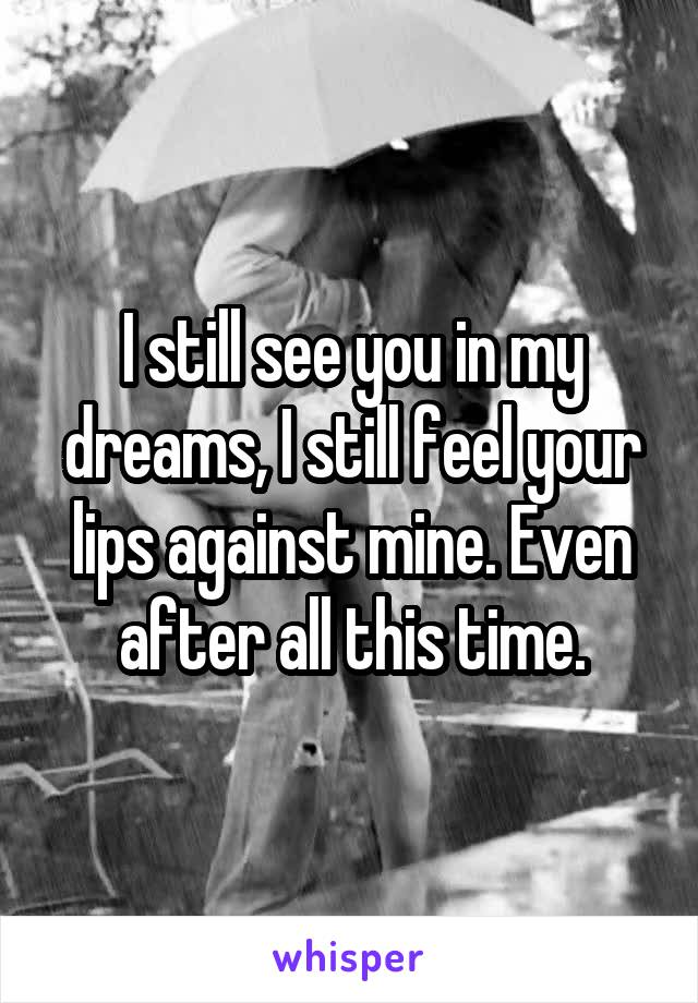 I still see you in my dreams, I still feel your lips against mine. Even after all this time.