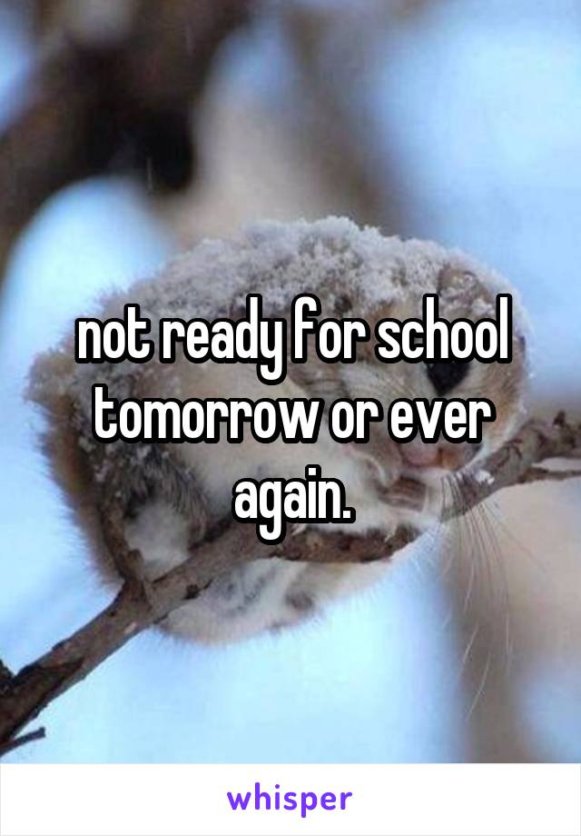 not ready for school tomorrow or ever again.