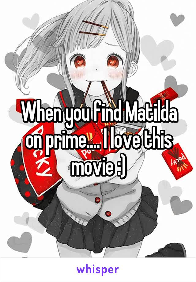 When you find Matilda on prime.... I love this movie :)