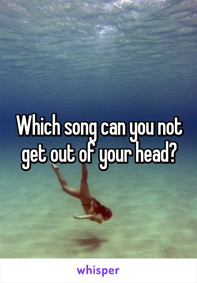 Which song can you not get out of your head?