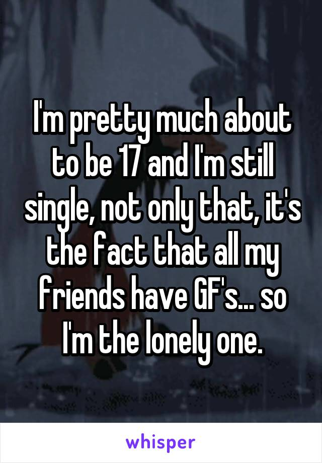 I'm pretty much about to be 17 and I'm still single, not only that, it's the fact that all my friends have GF's... so I'm the lonely one.