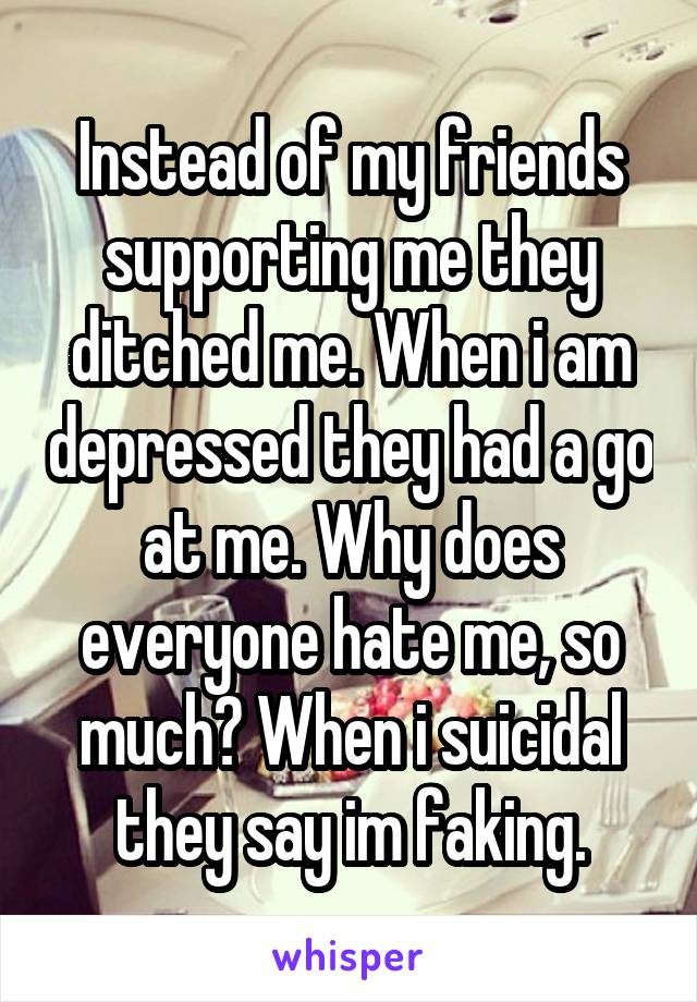Instead of my friends supporting me they ditched me. When i am depressed they had a go at me. Why does everyone hate me, so much? When i suicidal they say im faking.