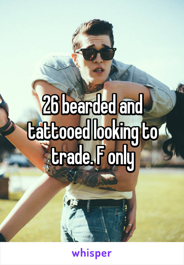 26 bearded and tattooed looking to trade. F only