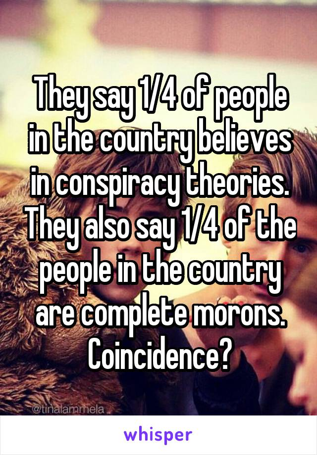 They say 1/4 of people in the country believes in conspiracy theories. They also say 1/4 of the people in the country are complete morons. Coincidence?