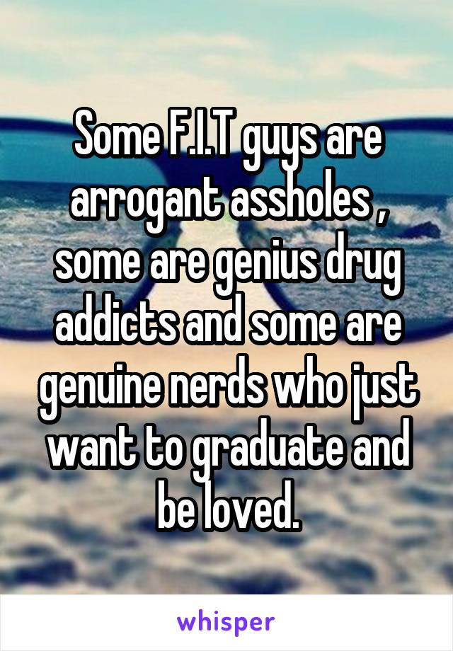 Some F.I.T guys are arrogant assholes , some are genius drug addicts and some are genuine nerds who just want to graduate and be loved.