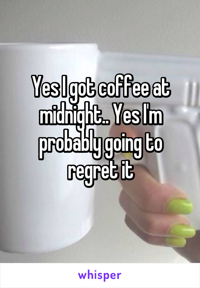 Yes I got coffee at midnight.. Yes I'm probably going to regret it