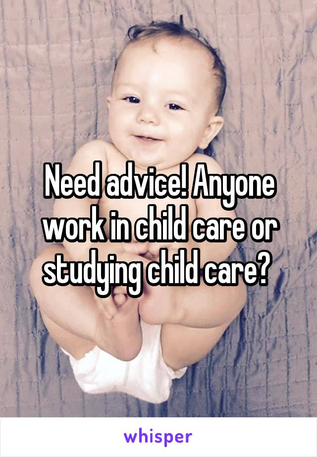 Need advice! Anyone work in child care or studying child care?