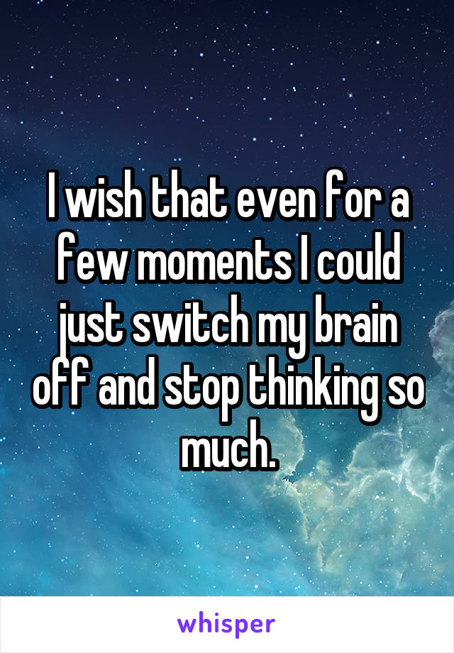 I wish that even for a few moments I could just switch my brain off and stop thinking so much.