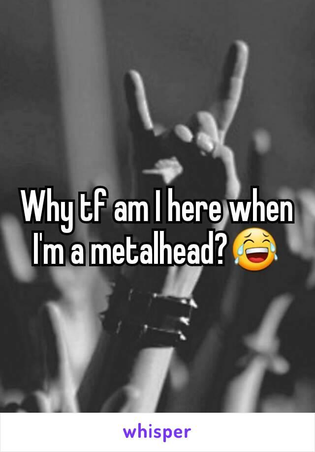 Why tf am I here when I'm a metalhead?😂