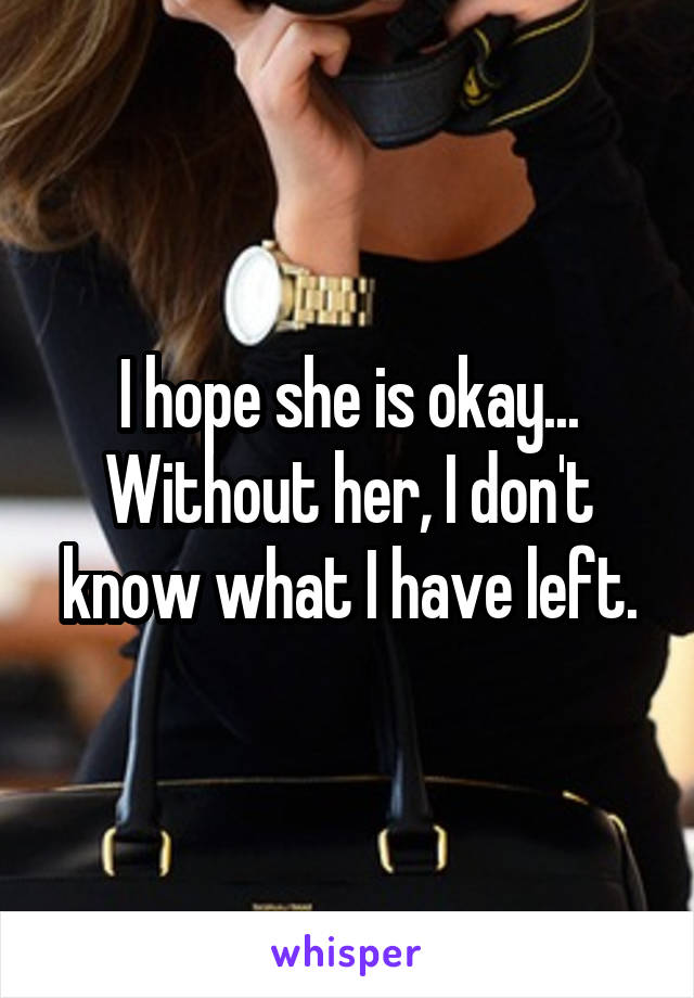 I hope she is okay... Without her, I don't know what I have left.