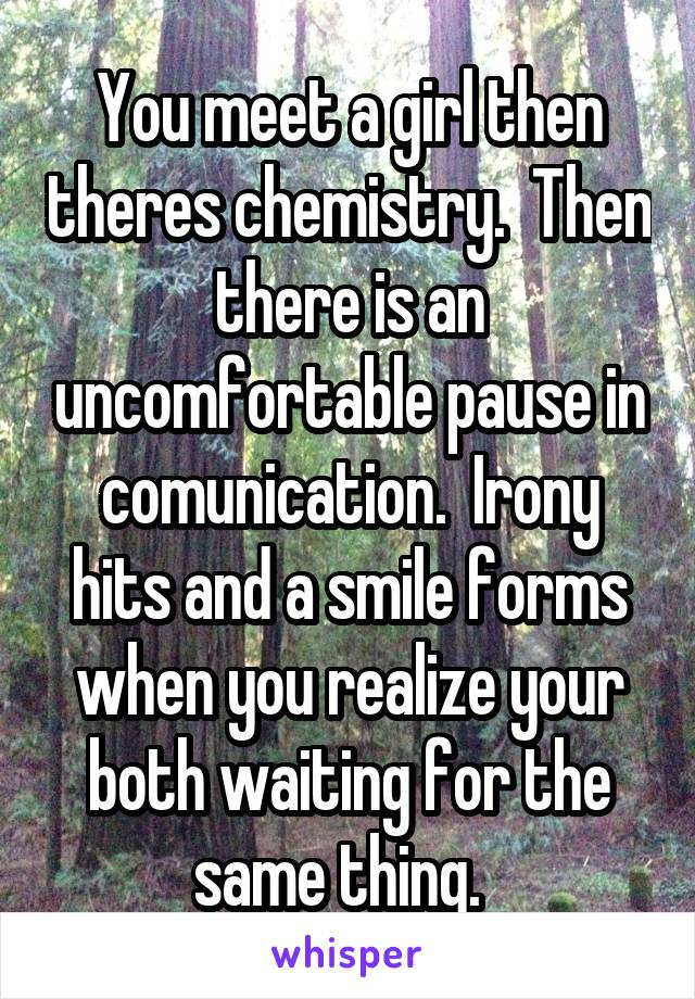 You meet a girl then theres chemistry.  Then there is an uncomfortable pause in comunication.  Irony hits and a smile forms when you realize your both waiting for the same thing.