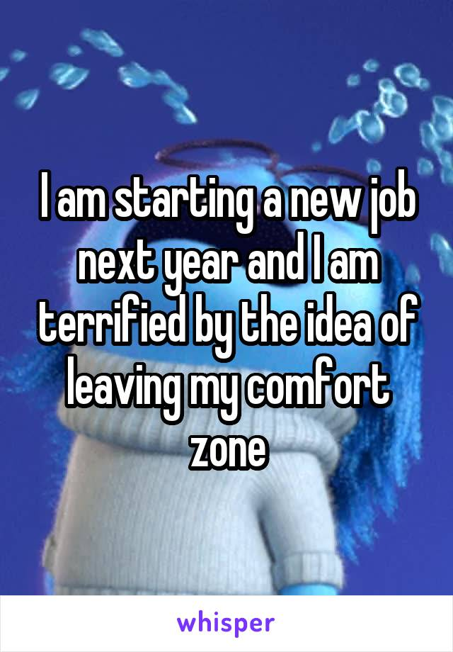 I am starting a new job next year and I am terrified by the idea of leaving my comfort zone