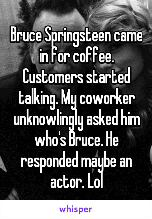 Bruce Springsteen came in for coffee. Customers started talking. My coworker unknowlingly asked him who's Bruce. He responded maybe an actor. Lol