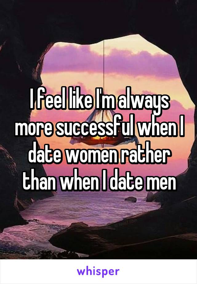 I feel like I'm always more successful when I date women rather than when I date men