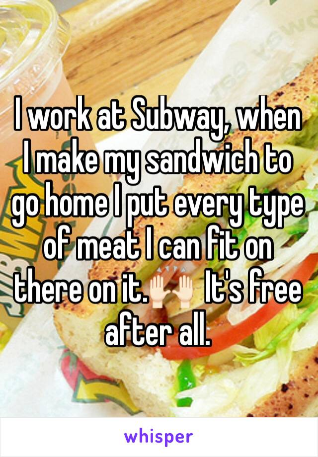 I work at Subway, when I make my sandwich to go home I put every type of meat I can fit on there on it.🙌🏻  It's free after all.