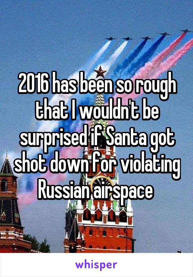 2016 has been so rough that I wouldn't be surprised if Santa got shot down for violating Russian airspace