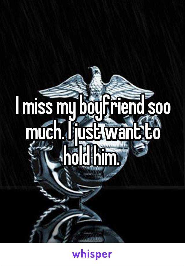 I miss my boyfriend soo much. I just want to hold him.