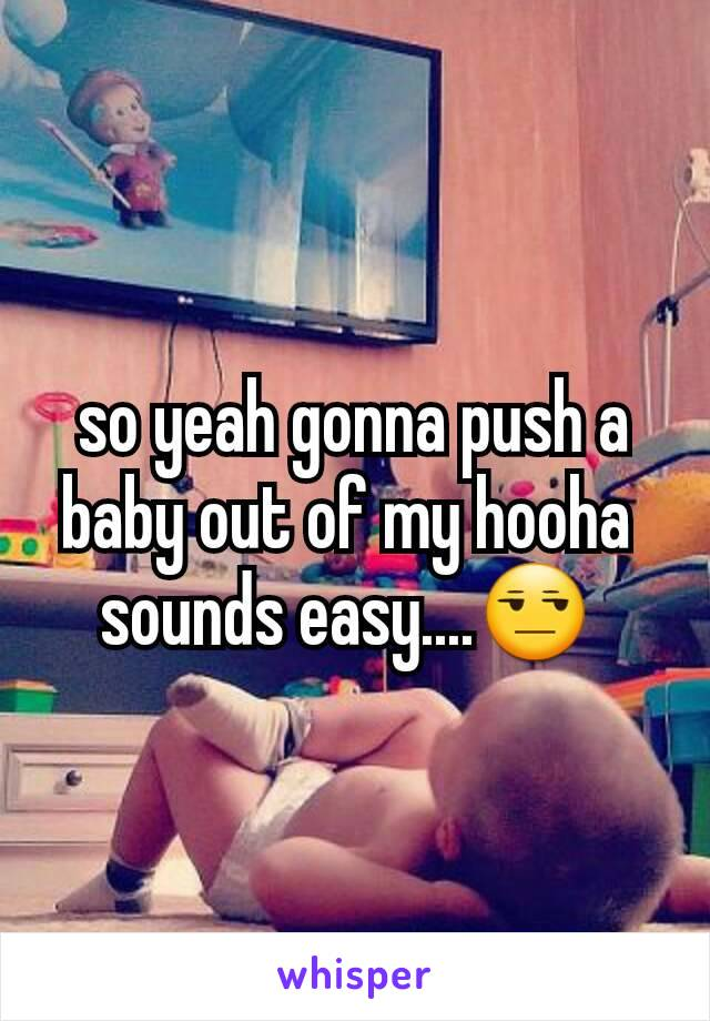 so yeah gonna push a baby out of my hooha  sounds easy....😒