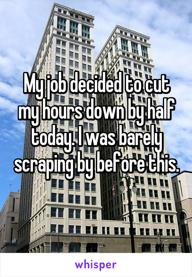 My job decided to cut my hours down by half today. I was barely scraping by before this.