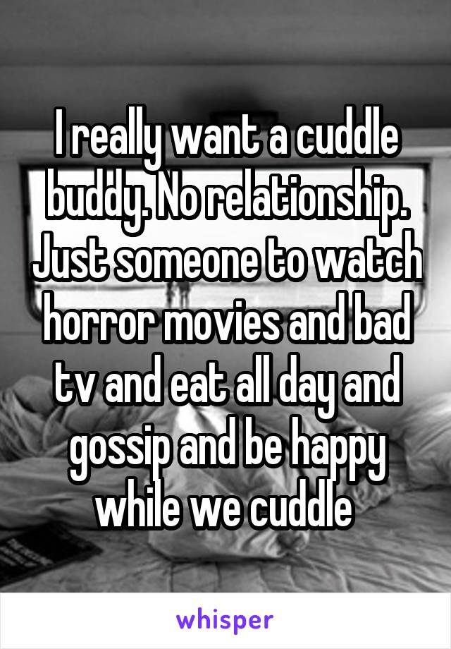 I really want a cuddle buddy. No relationship. Just someone to watch horror movies and bad tv and eat all day and gossip and be happy while we cuddle