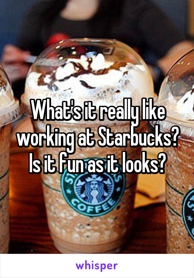 What's it really like working at Starbucks? Is it fun as it looks?