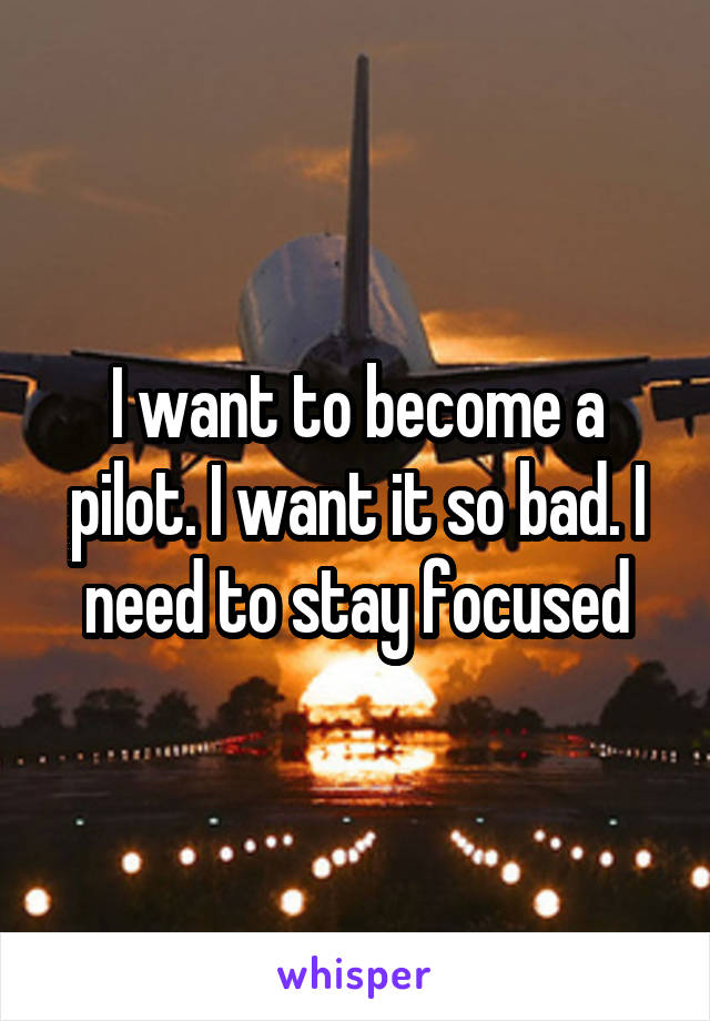 I want to become a pilot. I want it so bad. I need to stay focused