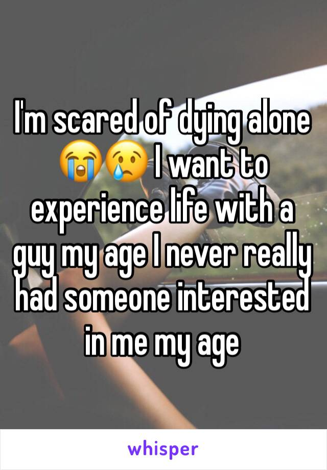 I'm scared of dying alone 😭😢 I want to experience life with a guy my age I never really had someone interested in me my age