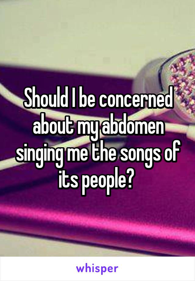 Should I be concerned about my abdomen singing me the songs of its people?