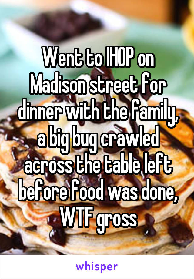 Went to IHOP on Madison street for dinner with the family, a big bug crawled across the table left before food was done, WTF gross