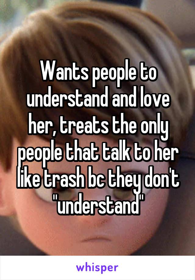 """Wants people to understand and love her, treats the only people that talk to her like trash bc they don't """"understand"""""""