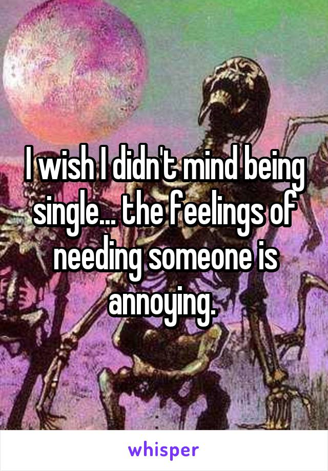 I wish I didn't mind being single... the feelings of needing someone is annoying.
