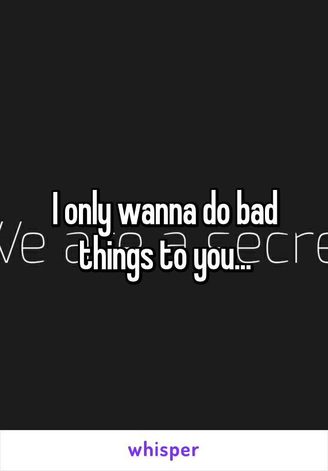I only wanna do bad things to you...