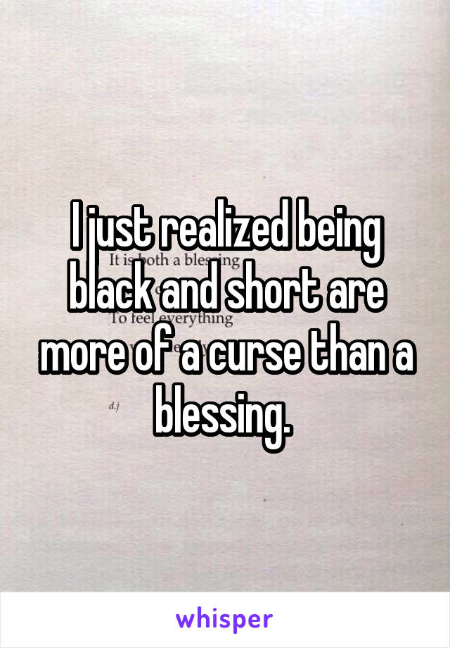 I just realized being black and short are more of a curse than a blessing.
