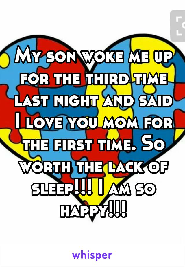 My son woke me up for the third time last night and said I love you mom for the first time. So worth the lack of sleep!!! I am so happy!!!