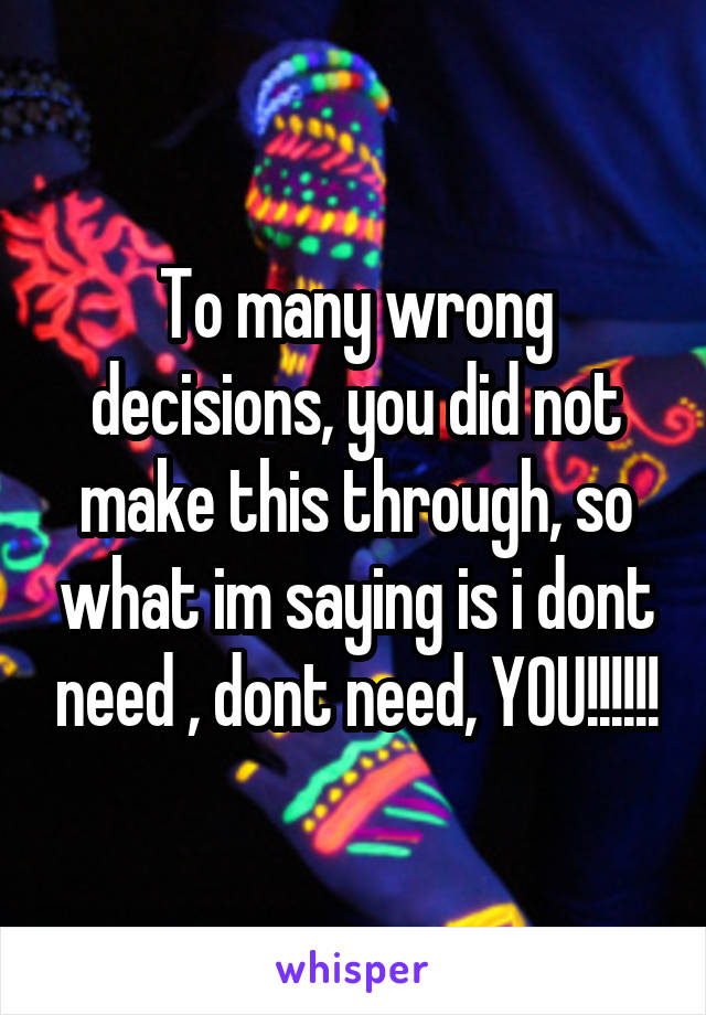 To many wrong decisions, you did not make this through, so what im saying is i dont need , dont need, YOU!!!!!!