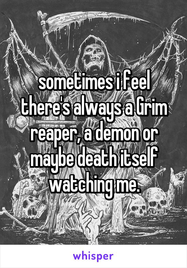 sometimes i feel there's always a Grim reaper, a demon or maybe death itself watching me.