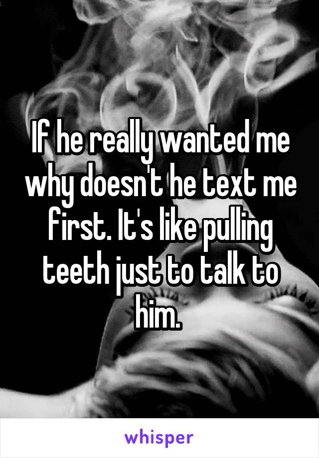 If he really wanted me why doesn't he text me first. It's like pulling teeth just to talk to him.