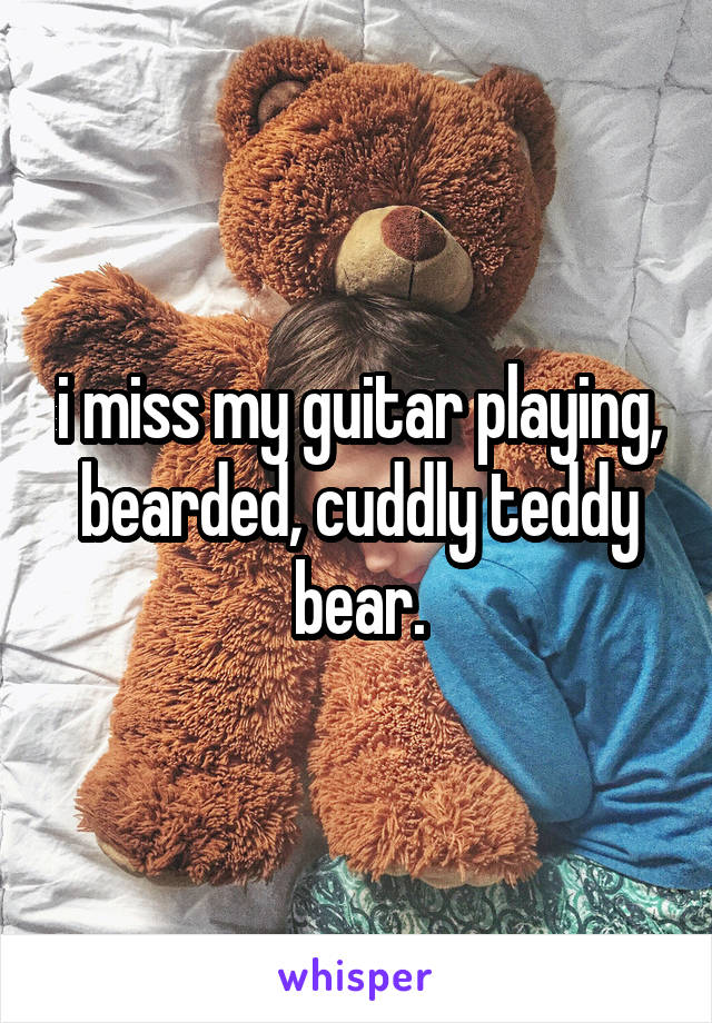 i miss my guitar playing, bearded, cuddly teddy bear.
