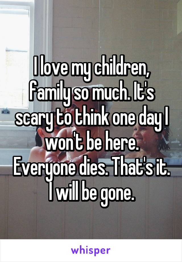 I love my children, family so much. It's scary to think one day I won't be here. Everyone dies. That's it. I will be gone.