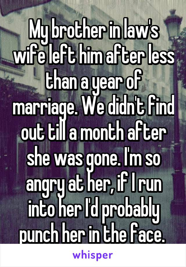 My brother in law's wife left him after less than a year of marriage. We didn't find out till a month after she was gone. I'm so angry at her, if I run into her I'd probably punch her in the face.