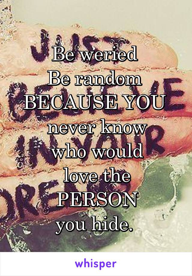 Be weried  Be random  BECAUSE YOU  never know  who would  love the  PERSON  you hide.