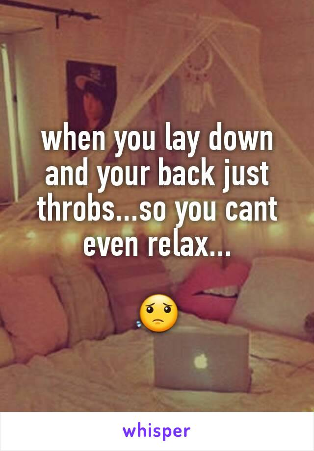 when you lay down and your back just throbs...so you cant even relax...  😟