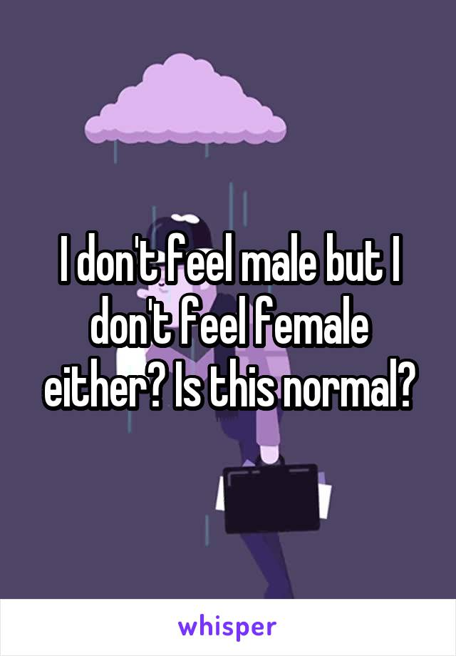 I don't feel male but I don't feel female either? Is this normal?